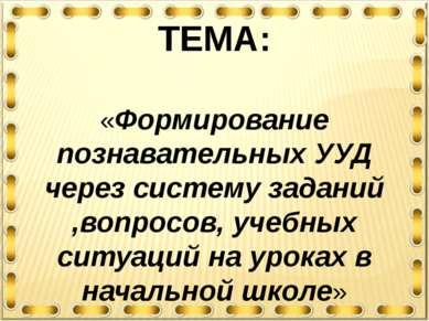 ТЕМА: «Формирование познавательных УУД через систему заданий ,вопросов, учебн...