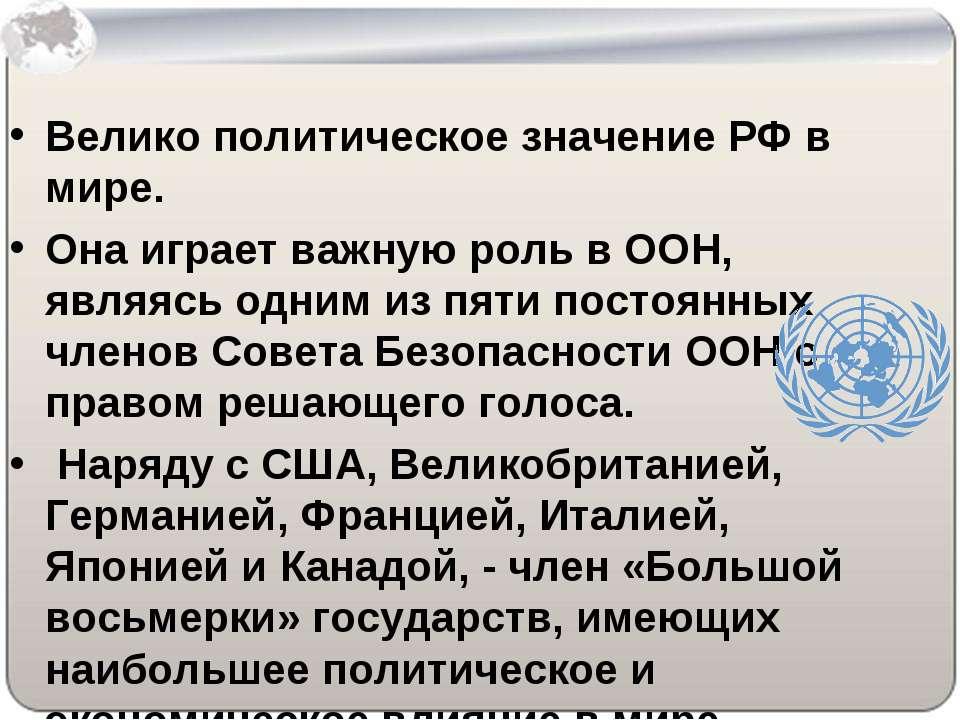 Велико политическое значение РФ в мире. Она играет важную роль в ООН, являясь...