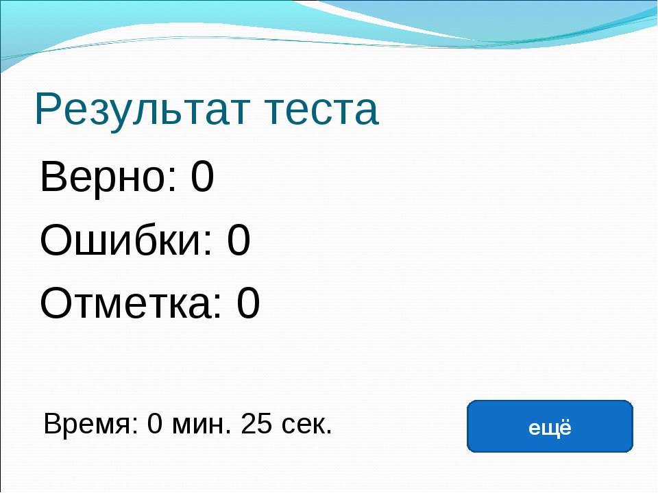 Результат теста Верно: 0 Ошибки: 0 Отметка: 0 Время: 0 мин. 25 сек. ещё испра...