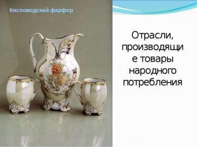 Кисловодский фарфор Отрасли, производящие товары народного потребления