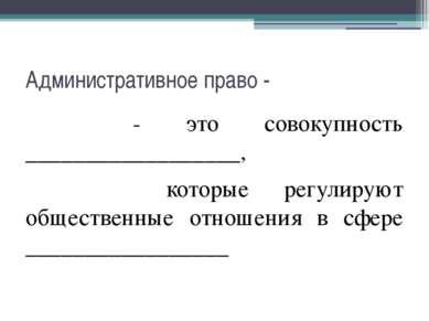 Административное право - - это совокупность __________________, которые регул...