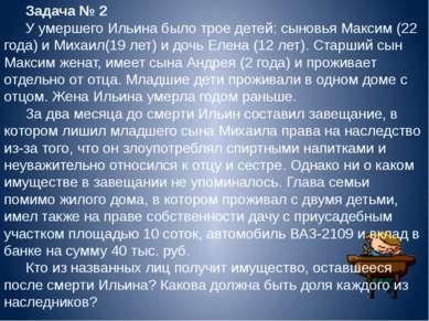 Задача № 2 У умершего Ильина было трое детей: сыновья Максим (22 года) и Миха...