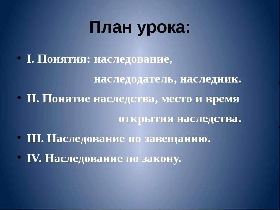 План урока: I. Понятия: наследование, наследодатель, наследник. II. Понятие н...