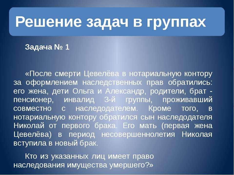 Задача № 1 «После смерти Цевелёва в нотариальную контору за оформлением насле...