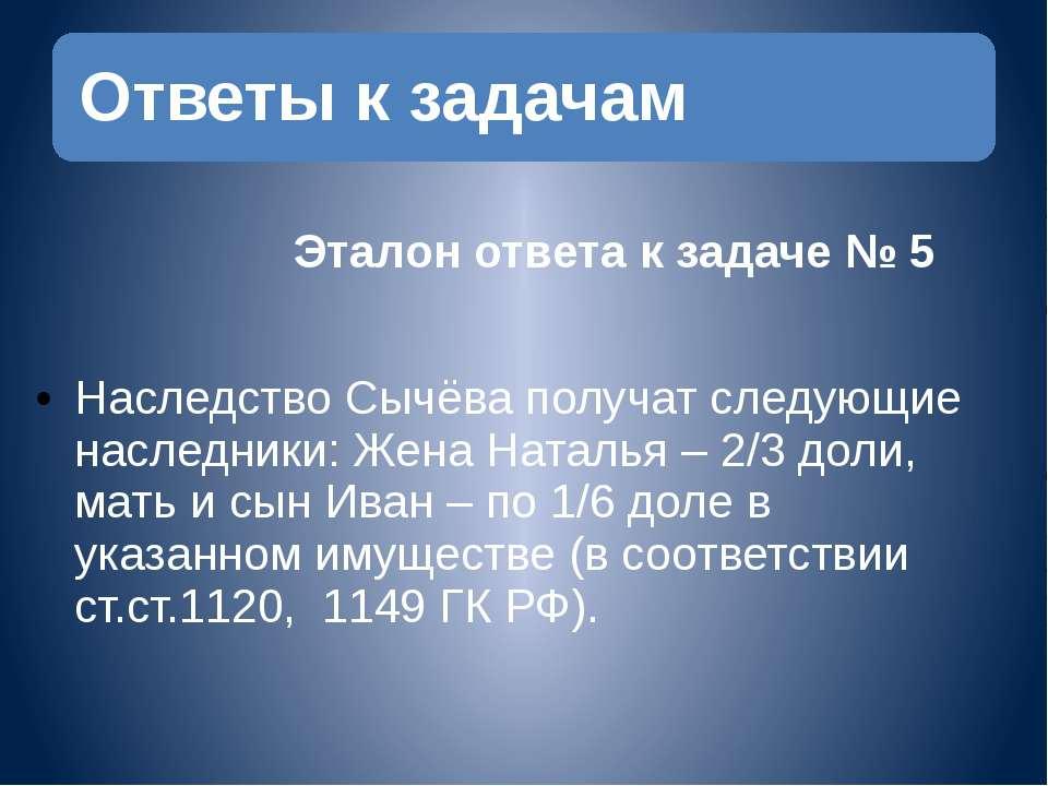 Эталон ответа к задаче № 5 Наследство Сычёва получат следующие наследники: ...