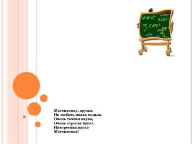 Математику, друзья, Не любить никак нельзя. Очень точная наука, Очень строгая...