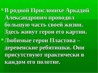 В родной Прислонихе Аркадий Александрович проводил большую часть своей жизни....