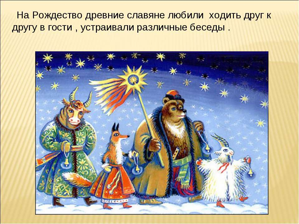 На Рождество древние славяне любили ходить друг к другу в гости , устраивали ...