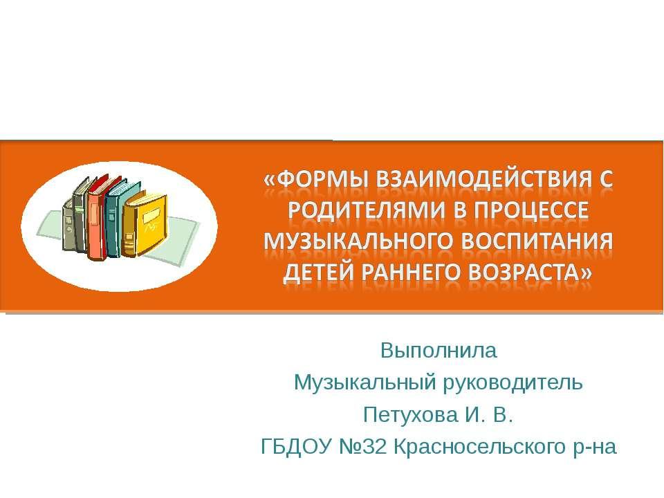 Выполнила Музыкальный руководитель Петухова И. В. ГБДОУ №32 Красносельского р-на