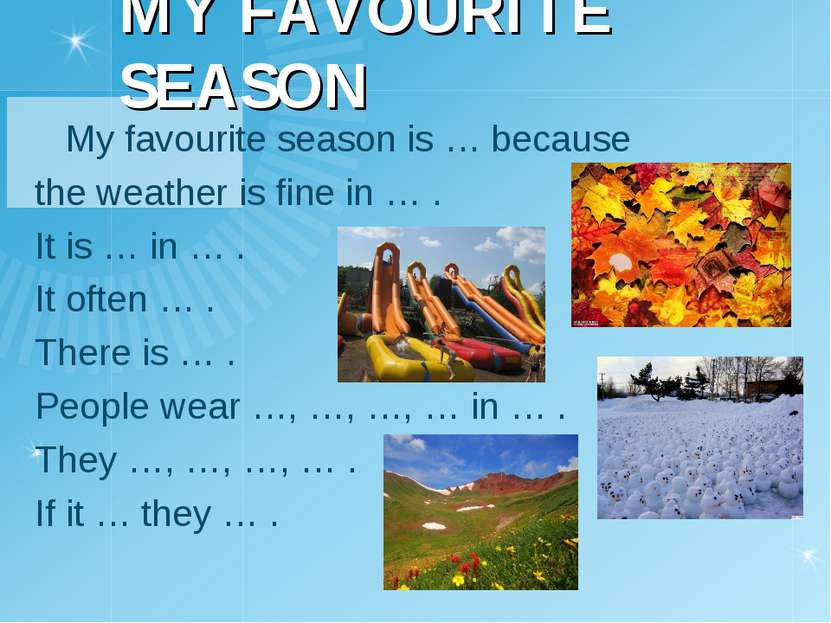 MY FAVOURITE SEASON My favourite season is … because the weather is fine in …...