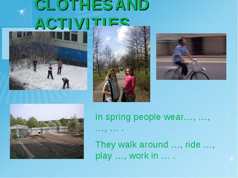 CLOTHES AND ACTIVITIES In spring people wear…, …, …, … . They walk around …, ...