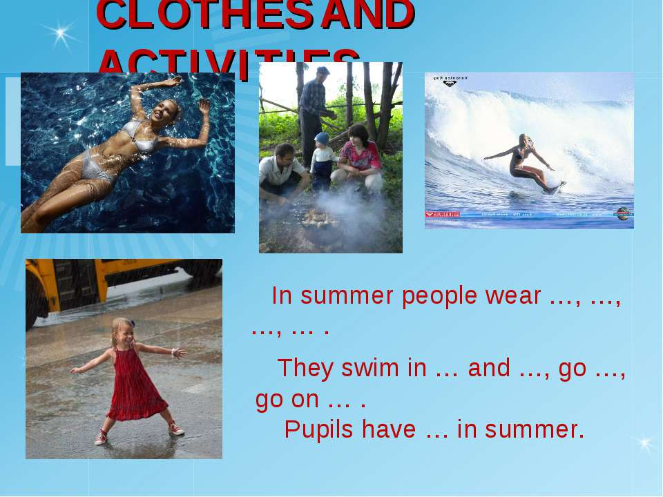 CLOTHES AND ACTIVITIES In summer people wear …, …, …, … . They swim in … and ...
