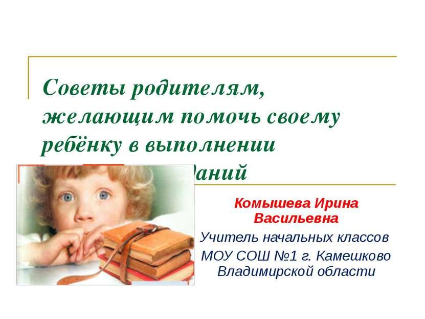 Советы родителям, желающим помочь своему ребёнку в выполнении домашних задани...