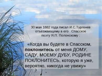 30 мая 1882 года писал И.С.Тургенев отъезжающему в его Спасское поэту Я.П. По...