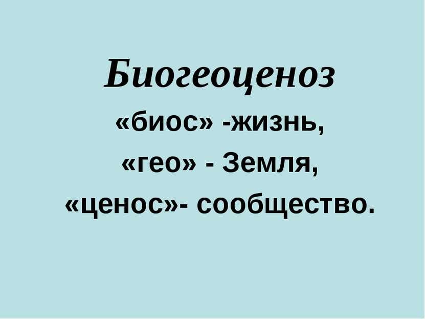 Биогеоценоз «биос» -жизнь, «гео» - Земля, «ценос»- сообщество.