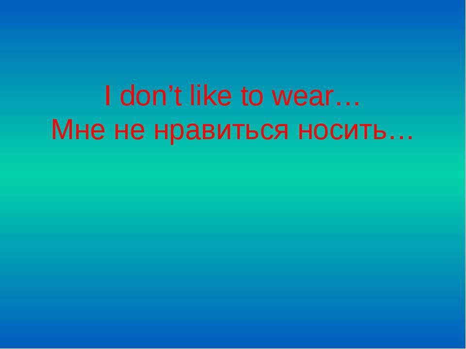 I don't like to wear… Мне не нравиться носить…