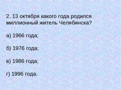 2. 13 октября какого года родился миллионный житель Челябинска? а) 1966 года;...