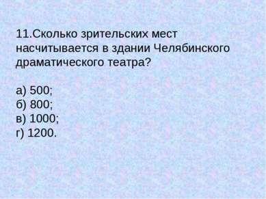 11.Сколько зрительских мест насчитывается в здании Челябинского драматическог...
