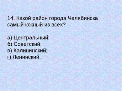 14. Какой район города Челябинска самый южный из всех? а) Центральный; б) Сов...