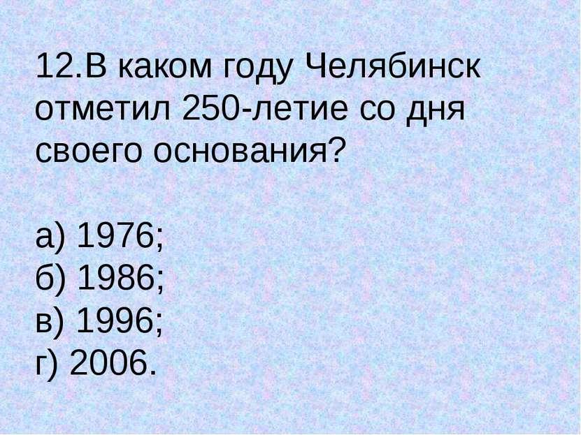 12.В каком году Челябинск отметил 250-летие со дня своего основания? а) 1976;...