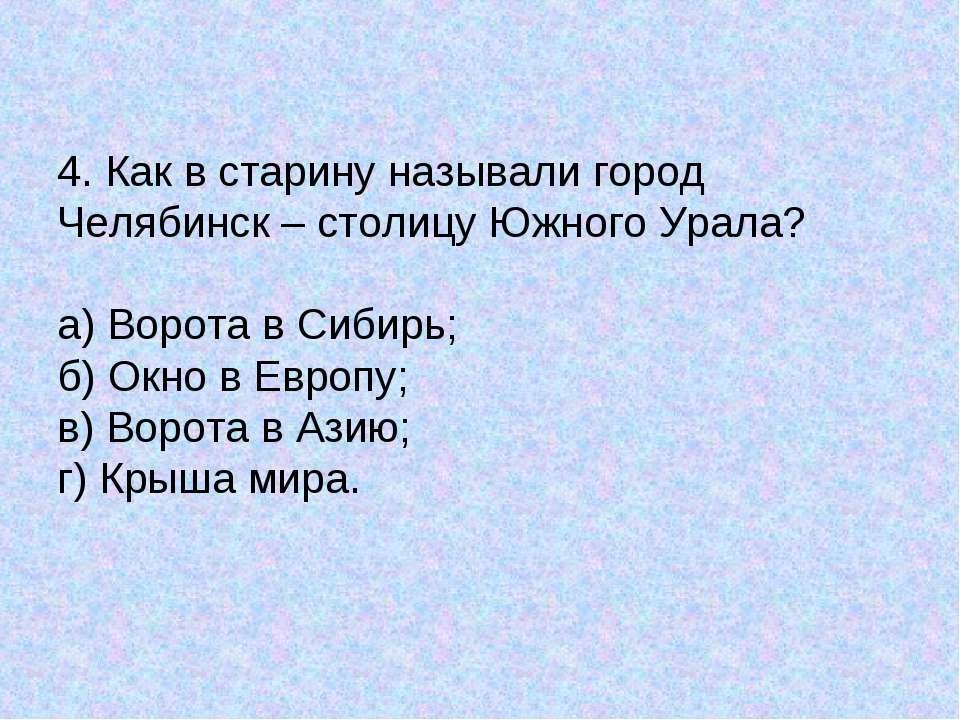 4. Как в старину называли город Челябинск – столицу Южного Урала? а) Ворота в...