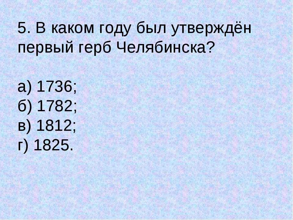 5. В каком году был утверждён первый герб Челябинска? а) 1736; б) 1782; в) 18...