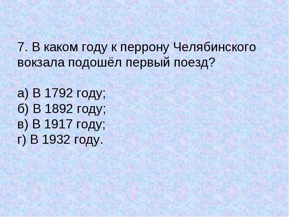 7. В каком году к перрону Челябинского вокзала подошёл первый поезд? а) В 179...