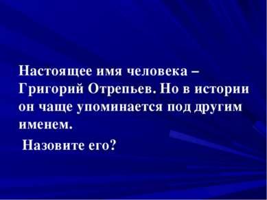 Настоящее имя человека – Григорий Отрепьев. Но в истории он чаще упоминается ...