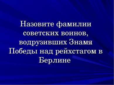 Назовите фамилии советских воинов, водрузивших Знамя Победы над рейхстагом в ...
