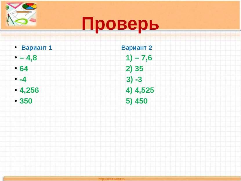 Проверь Вариант 1 Вариант 2 – 4,8 1) – 7,6 64 2) 35 -4 3) -3 4,256 4) 4,525 3...