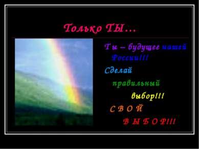 Только ТЫ… Т ы – будущее нашей России!!! Сделай правильный выбор!!! С В О Й В...
