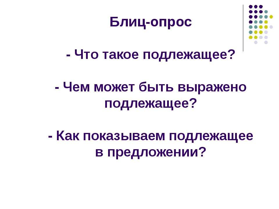 Блиц-опрос - Что такое подлежащее? - Чем может быть выражено подлежащее? - Ка...