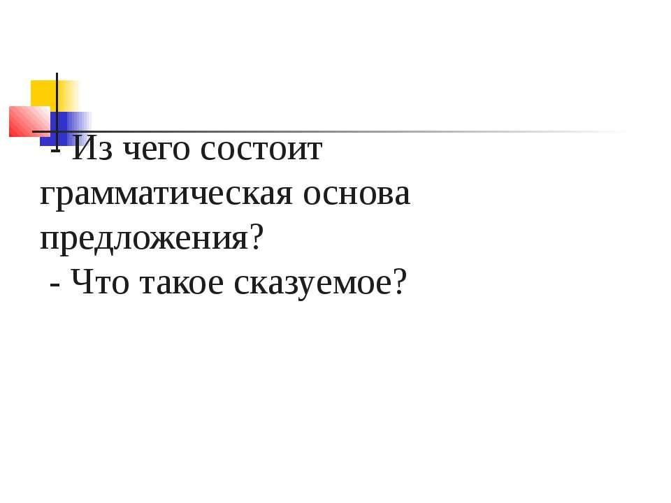 - Из чего состоит грамматическая основа предложения? - Что такое сказуемое?