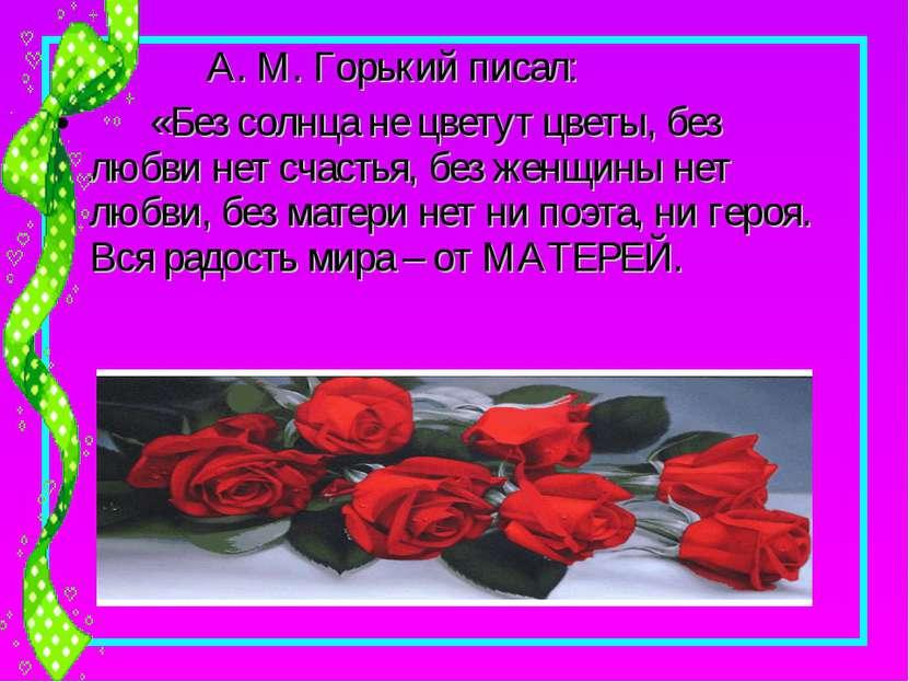А. М. Горький писал: «Без солнца не цветут цветы, без любви нет счастья, без ...