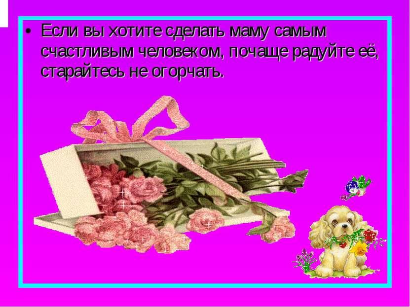 Если вы хотите сделать маму самым счастливым человеком, почаще радуйте её, ст...