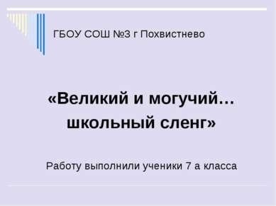 ГБОУ СОШ №3 г Похвистнево «Великий и могучий… школьный сленг» Работу выполнил...