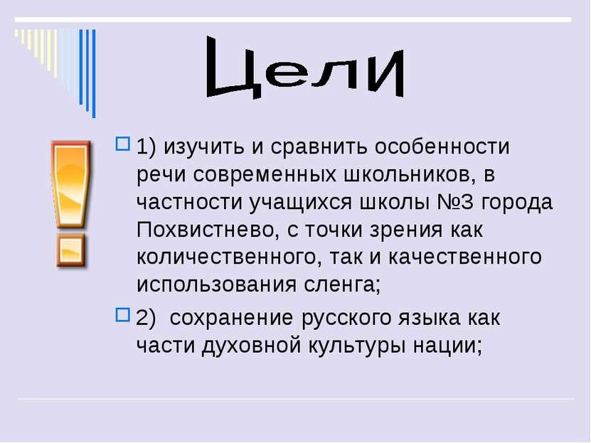 1) изучить и сравнить особенности речи современных школьников, в частности уч...