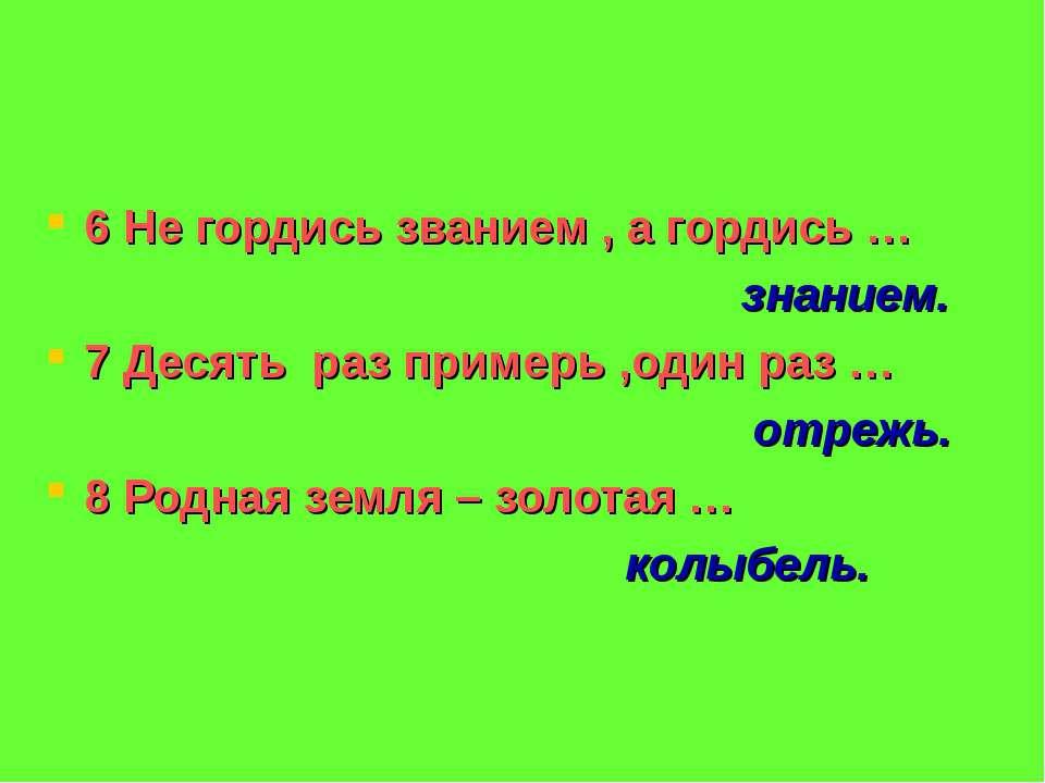 6 Не гордись званием , а гордись … знанием. 7 Десять раз примерь ,один раз … ...
