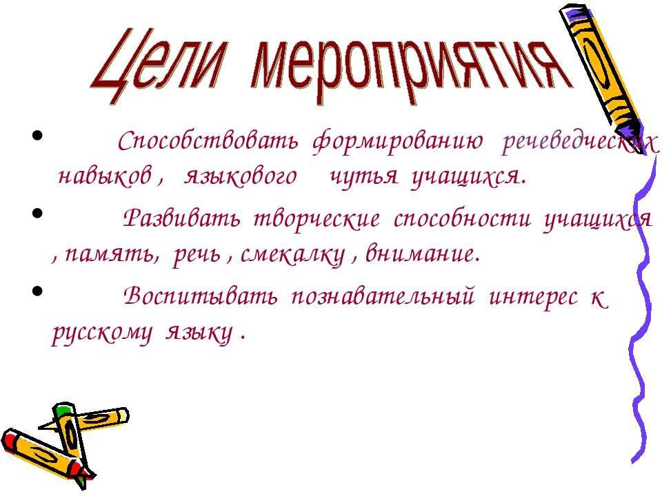 Способствовать формированию речеведческих навыков , языкового чутья учащихся....