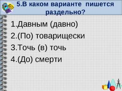 5.В каком варианте пишется раздельно? 1.Давным (давно) 2.(По) товарищески 3.Т...