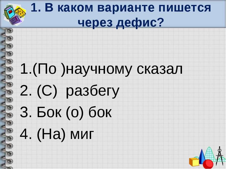 1. В каком варианте пишется через дефис? 1.(По )научному сказал 2. (С) разбег...