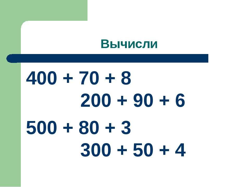 Вычисли 400 + 70 + 8 200 + 90 + 6 500 + 80 + 3 300 + 50 + 4