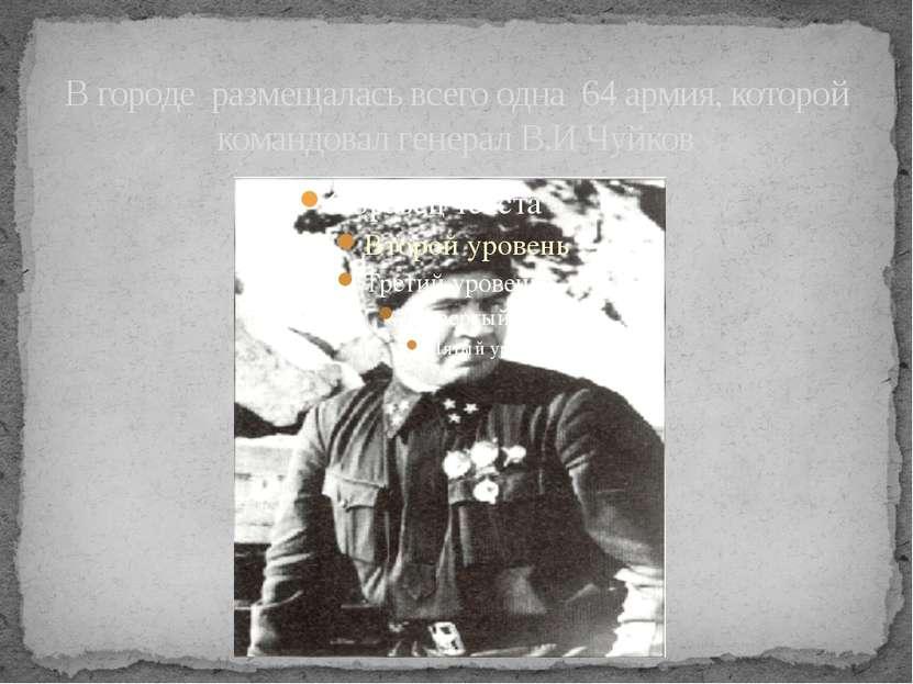 В городе размещалась всего одна 64 армия, которой командовал генерал В.И Чуйков
