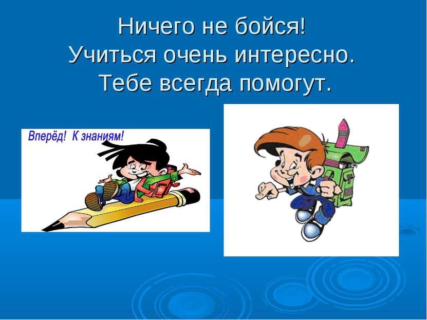 Ничего не бойся! Учиться очень интересно. Тебе всегда помогут.