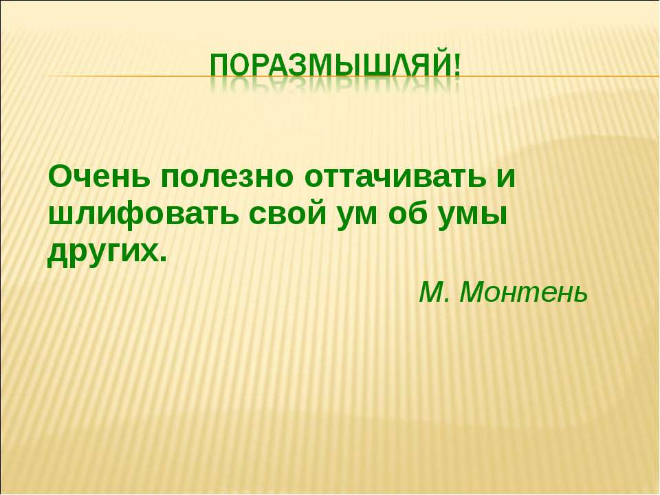 Очень полезно оттачивать и шлифовать свой ум об умы других. М. Монтень