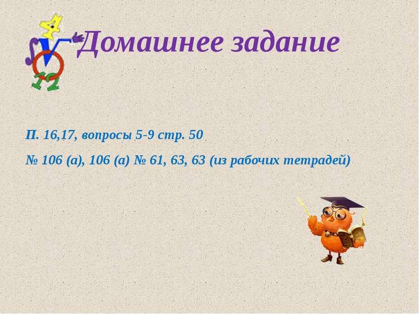 Домашнее задание П. 16,17, вопросы 5-9 стр. 50 № 106 (а), 106 (а) № 61, 63, 6...