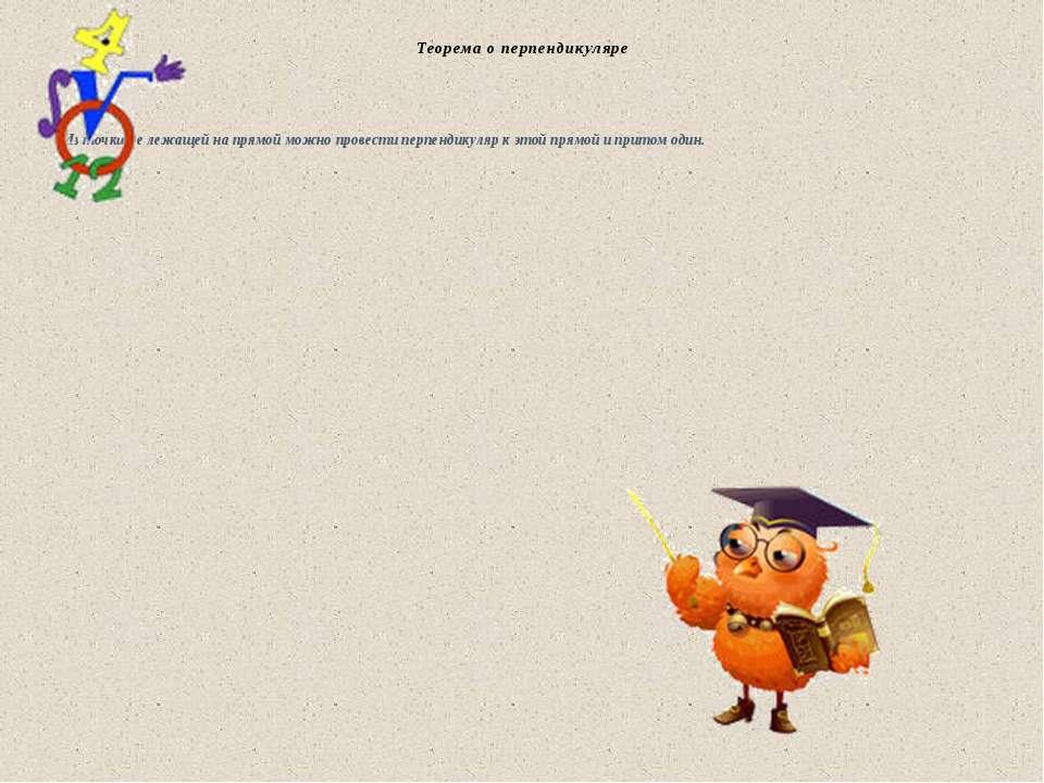 Теорема о перпендикуляре Из точки не лежащей на прямой можно провести перпенд...