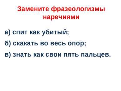 Замените фразеологизмы наречиями а) спит как убитый; б) скакать во весь опор;...