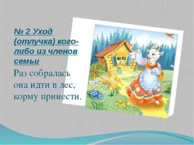 № 2 Уход (отлучка) кого-либо из членов семьи Раз собралась она идти в лес, ко...