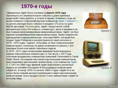 1970-е годы Официально Apple была основана 1 апреля 1976 года. Произошло это ...